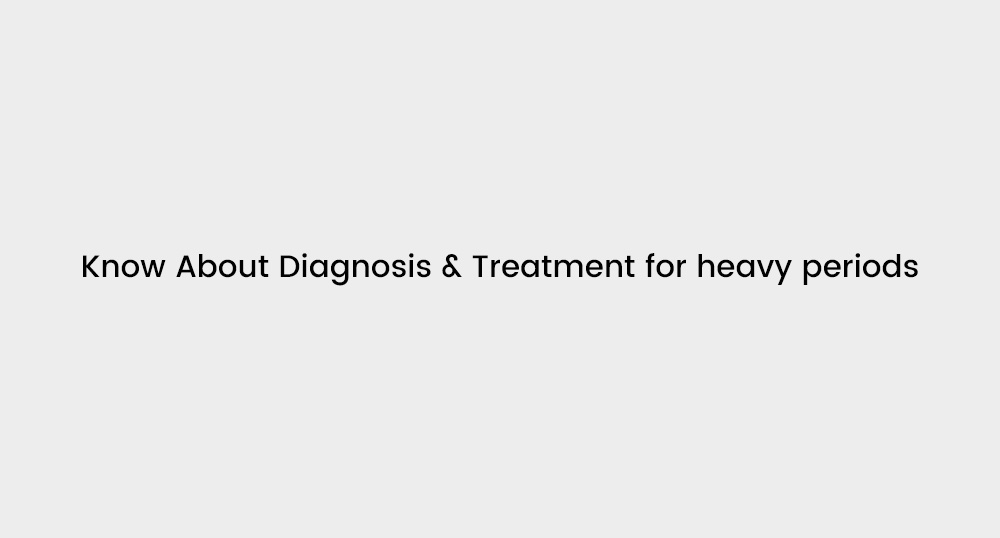Diagnosis & Treatment for heavy periods | My Gynae